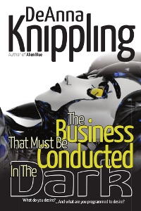 The Business that Must Be Conducted in the Dark, by DeAnna Knippling